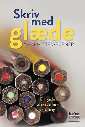 Charlotte Wegener (f. 1965-09-08): Skriv med glæde : en guide til akademisk skrivning